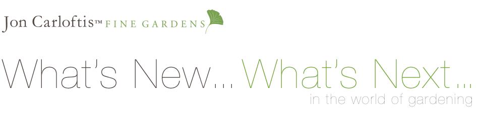 Jon Carloftis Fine Gardens | What's New What's Next